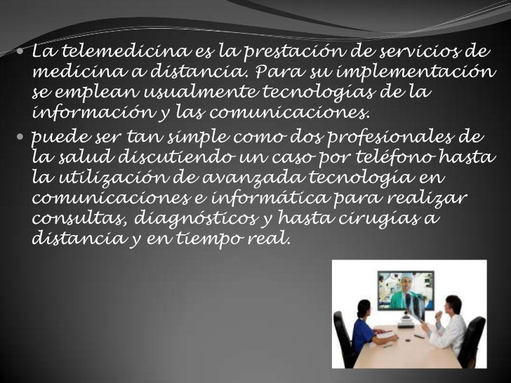 La telemedicina es la prestación de servicios de medicina a distancia. Para su implementación se emplean usualmente tecnol...