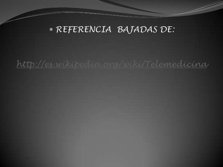 REFERENCIA  BAJADAS DE: <br />http://es.wikipedia.org/wiki/Telemedicina<br />