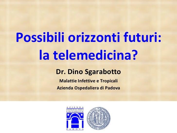 Possibili orizzonti futuri: la telemedicina? Dr. Dino Sgarabotto Malattie Infettive e Tropicali Azienda Ospedaliera di Pad...