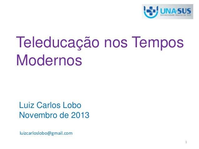 Teleducação nos Tempos Modernos Luiz Carlos Lobo Novembro de 2013 luizcarloslobo@gmail.com 1