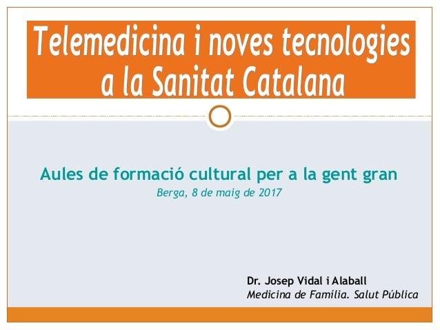 Dr. Josep Vidal i Alaball Medicina de Família. Salut Pública Aules de formació cultural per a la gent gran Berga, 8 de mai...