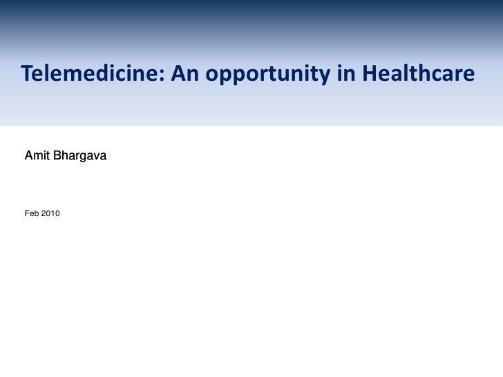 Telemedicine: An opportunity in Healthcare<br />Amit Bhargava<br />Feb 2010<br />