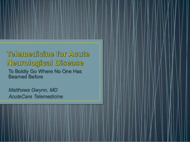 To Boldly Go Where No One Has Beamed Before Matthews Gwynn, MD AcuteCare Telemedicine
