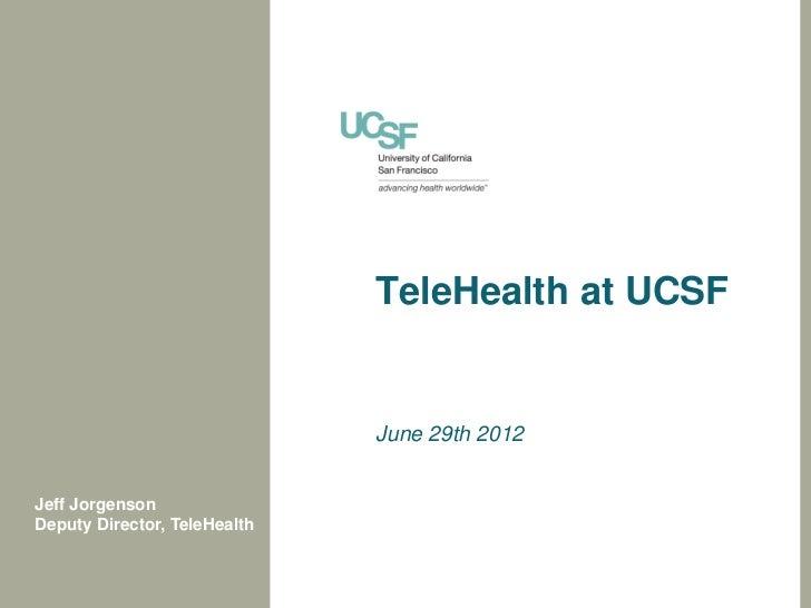 TeleHealth at UCSF                              June 29th 2012Jeff JorgensonDeputy Director, TeleHealth