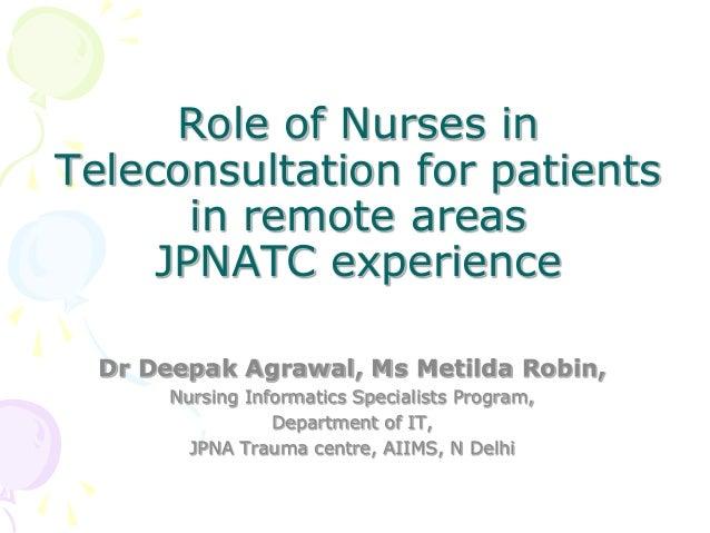 Role of Nurses inTeleconsultation for patientsin remote areasJPNATC experienceDr Deepak Agrawal, Ms Metilda Robin,Nursing ...