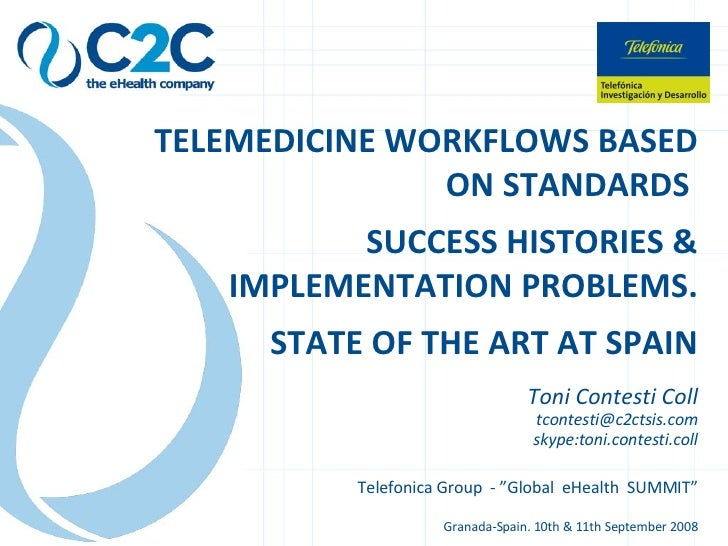 TELEMEDICINE WORKFLOWS BASED ON STANDARDS  SUCCESS HISTORIES & IMPLEMENTATION PROBLEMS. STATE OF THE ART AT SPAIN Toni Con...
