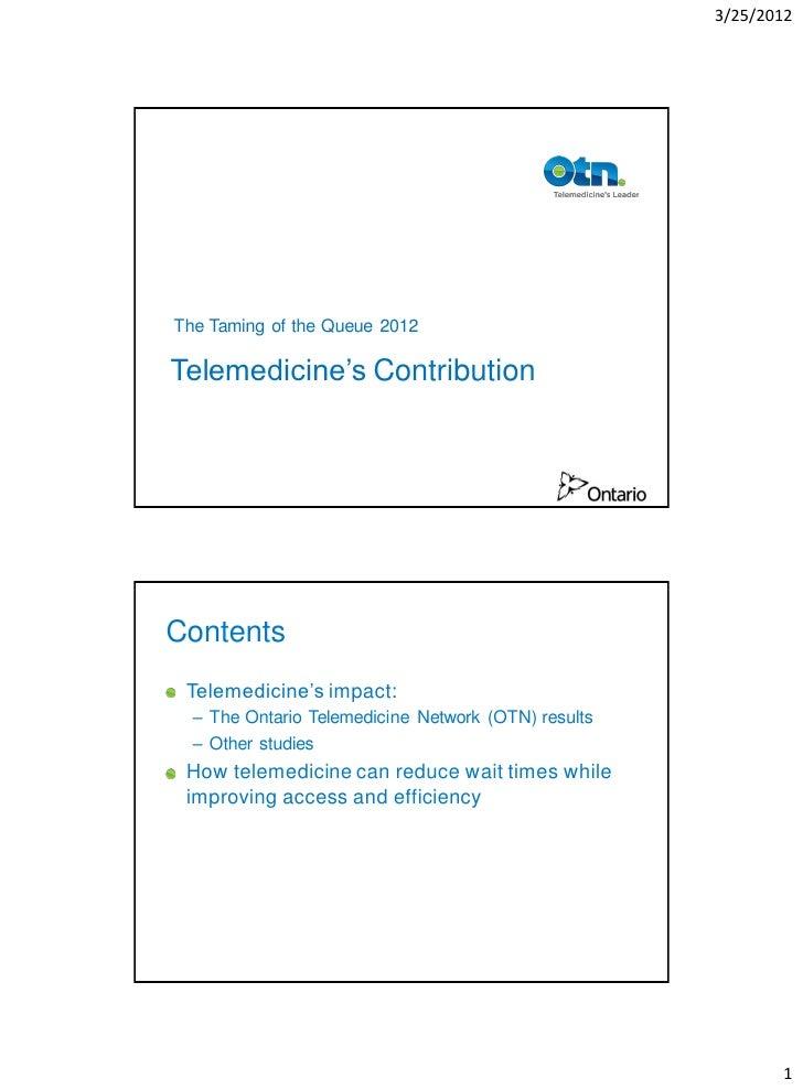 3/25/2012The Taming of the Queue 2012Telemedicine's ContributionContents Telemedicine's impact:  – The Ontario Telemedicin...