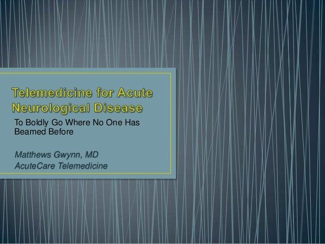 To Boldly Go Where No One Has Beamed Before Matthews Gwynn, MD AcuteCare Telemedicine