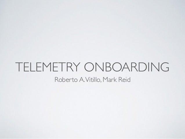 TELEMETRY ONBOARDING Roberto A.Vitillo, Mark Reid