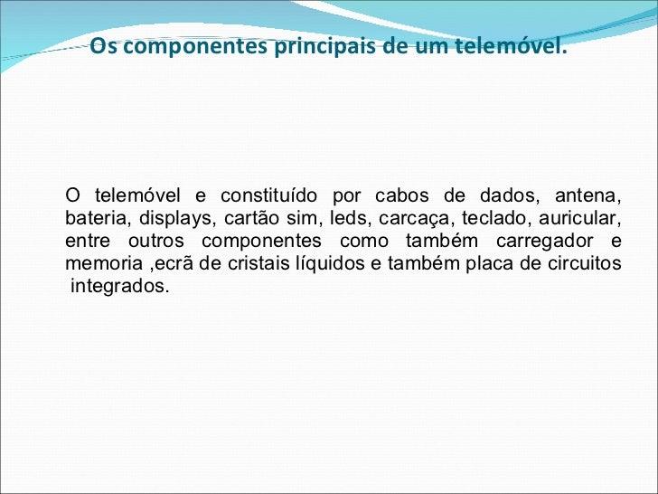Os componentes principais de um telemóvel. <ul><li>O telemóvel e constituído por cabos de dados, antena, bateria, displays...