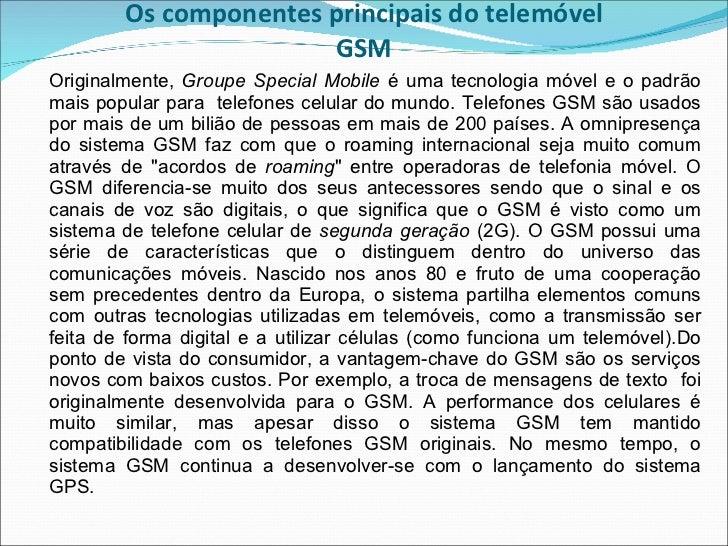 Os componentes principais do telemóvel GSM <ul><li>Originalmente,  Groupe Special Mobile  é uma tecnologia móvel e o padrã...