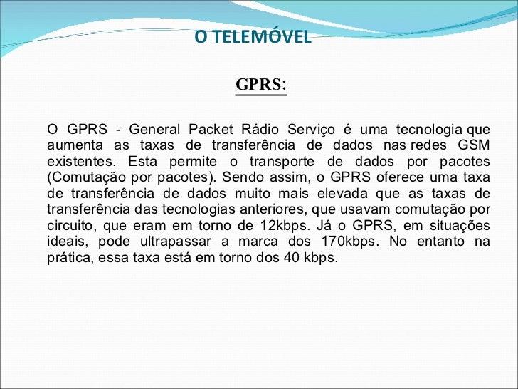 O TELEMÓVEL  <ul><li>GPRS: </li></ul><ul><li>O GPRS - General Packet Rádio Serviço é uma tecnologiaque aumenta as taxas d...