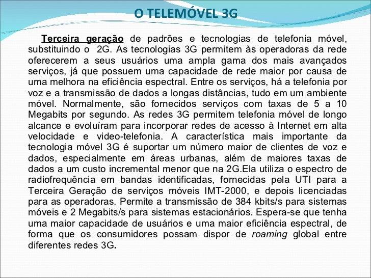 O TELEMÓVEL 3G <ul><li>Terceira geração  de padrões e tecnologias de telefonia móvel, substituindo o  2G. As tecnologias 3...