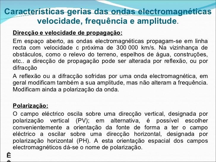 Características gerias das ondas electromagnéticas velocidade, frequência e amplitude . <ul><li>Direcção e velocidade de p...