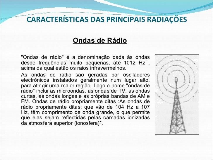 CARACTERÍSTICAS DAS PRINCIPAIS RADIAÇÕES <ul><li>&quot;Ondas de rádio&quot; é a denominação dada às ondas desde frequência...