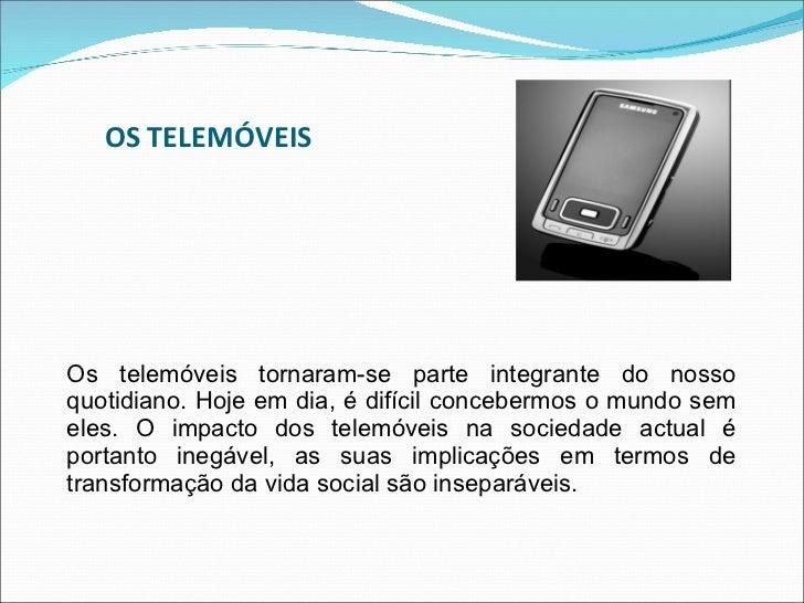 OS TELEMÓVEIS <ul><li>Os telemóveis tornaram-se parte integrante do nosso quotidiano. Hoje em dia, é difícil concebermos o...