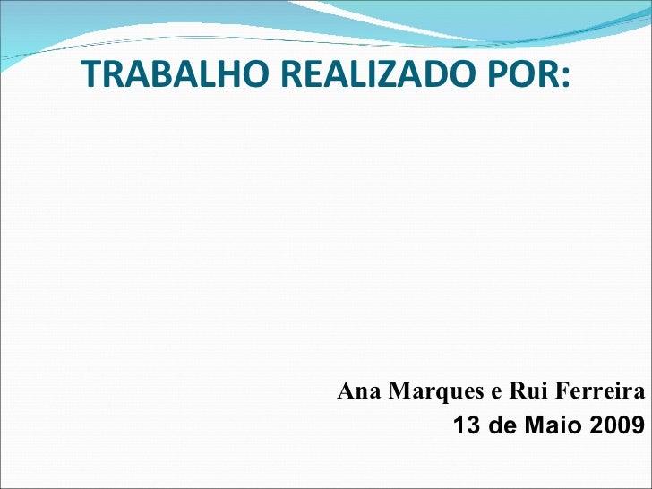 TRABALHO REALIZADO POR: Ana Marques e Rui Ferreira 13 de Maio 2009