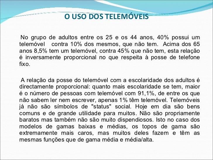 O USO DOS TELEMÓVEIS <ul><li>No grupo de adultos entre os 25 e os 44 anos, 40% possui um telemóvel  contra 10% dos mesmos,...
