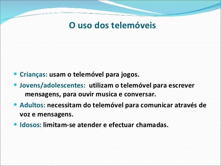 O uso dos telemóveis <ul><li>Crianças:   usam o telemóvel para jogos. </li></ul><ul><li>Jovens/adolescentes:   utilizam o ...
