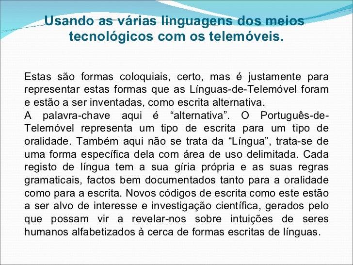 Usando as várias linguagens dos meios  tecnológicos com os telemóveis. Estas são formas coloquiais, certo, mas é justament...