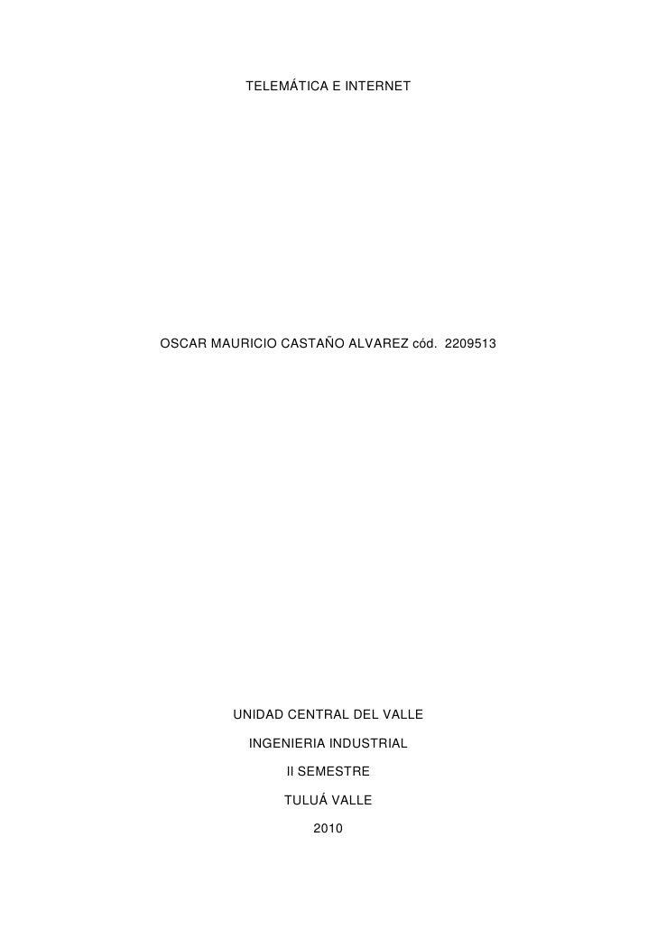 TELEMÁTICA E INTERNET<br />OSCAR MAURICIO CASTAÑO ALVAREZ cód.  2209513<br />UNIDAD CENTRAL DEL VALLE<br />INGENIERIA INDU...