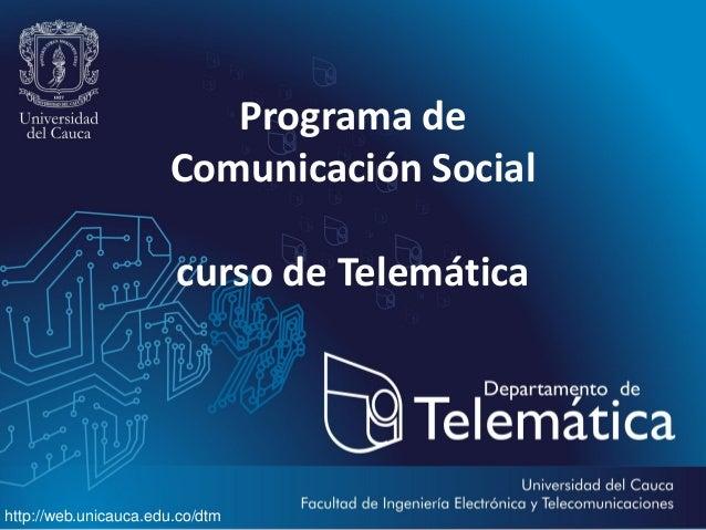 Programa de Comunicación Social  curso de Telemática  http://web.unicauca.edu.co/dtm