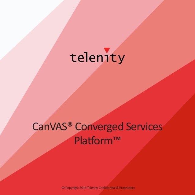 CanVAS® Converged Services Platform™  © Copyright 2014 Telenity Confidential & Proprietary