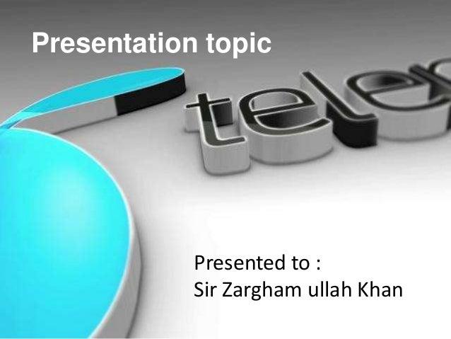 Presentation topic  Presented to : Sir Zargham ullah Khan