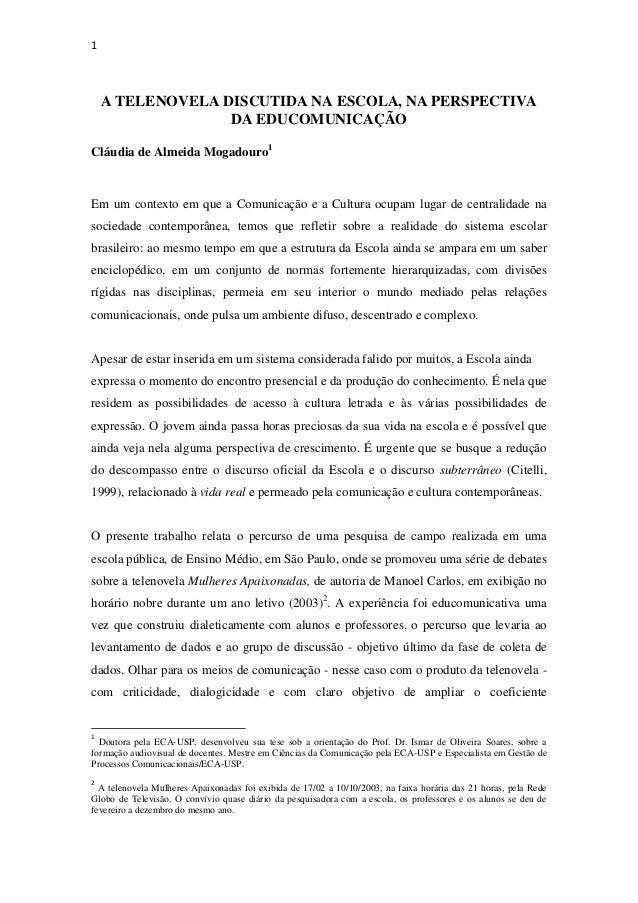 1 A TELENOVELA DISCUTIDA NA ESCOLA, NA PERSPECTIVA DA EDUCOMUNICAÇÃO Cláudia de Almeida Mogadouro1 Em um contexto em que a...