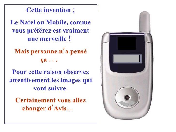 Cette invention ; Le Natel ou Mobile, comme vous préférez est vraiment une merveille !   Mais personne n'a pensé ça . . . ...