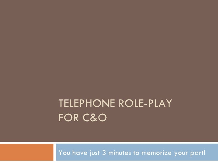 TELEPHONE ROLE-PLAY FOR C&O You have just 3 minutes to memorize your part!