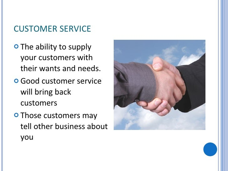CUSTOMER SERVICE <ul><li>The ability to supply your customers with their wants and needs. </li></ul><ul><li>Good customer ...