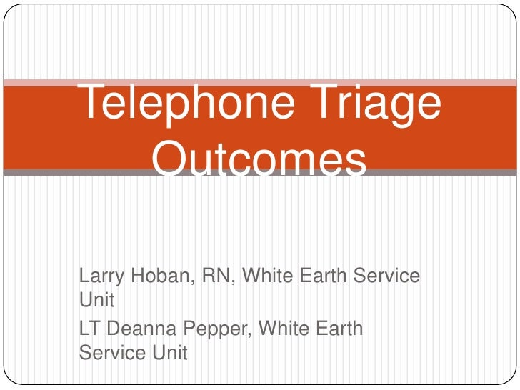 Telephone Triage    OutcomesLarry Hoban, RN, White Earth ServiceUnitLT Deanna Pepper, White EarthService Unit