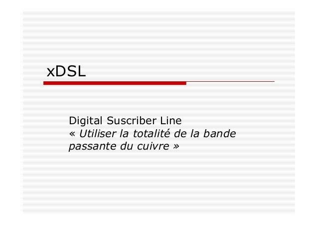 xDSL Digital Suscriber Line « Utiliser la totalité de la bande passante du cuivre »