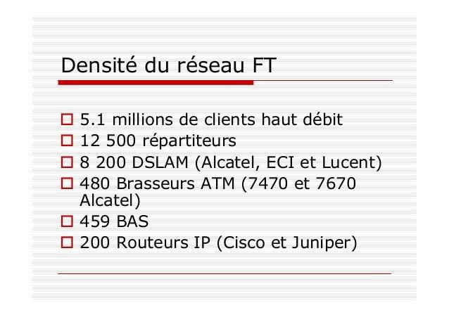 Densité du réseau FT 5.1 millions de clients haut débit 12 500 répartiteurs 8 200 DSLAM (Alcatel, ECI et Lucent) 480 Brass...
