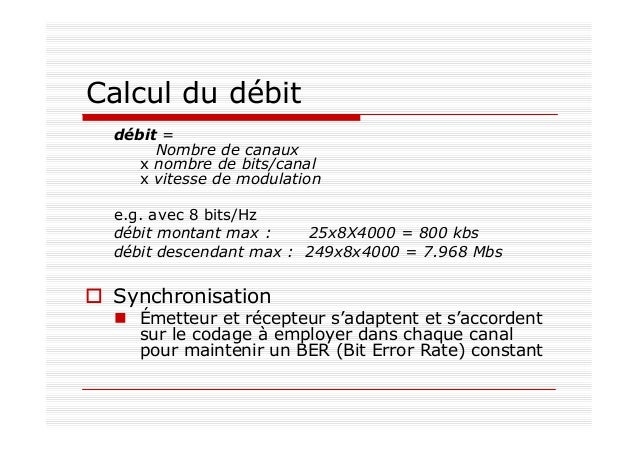 Calcul du débit débit = Nombre de canaux x nombre de bits/canal x vitesse de modulation e.g. avec 8 bits/Hz débit montant ...