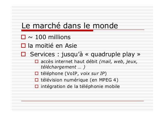 Le marché dans le monde ~ 100 millions la moitié en Asie Services : jusqu'à « quadruple play » accès internet haut débit (...