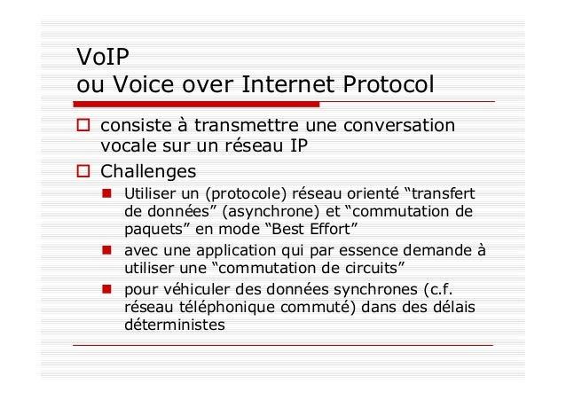 VoIP ou Voice over Internet Protocol consiste à transmettre une conversation vocale sur un réseau IP Challenges Utiliser u...