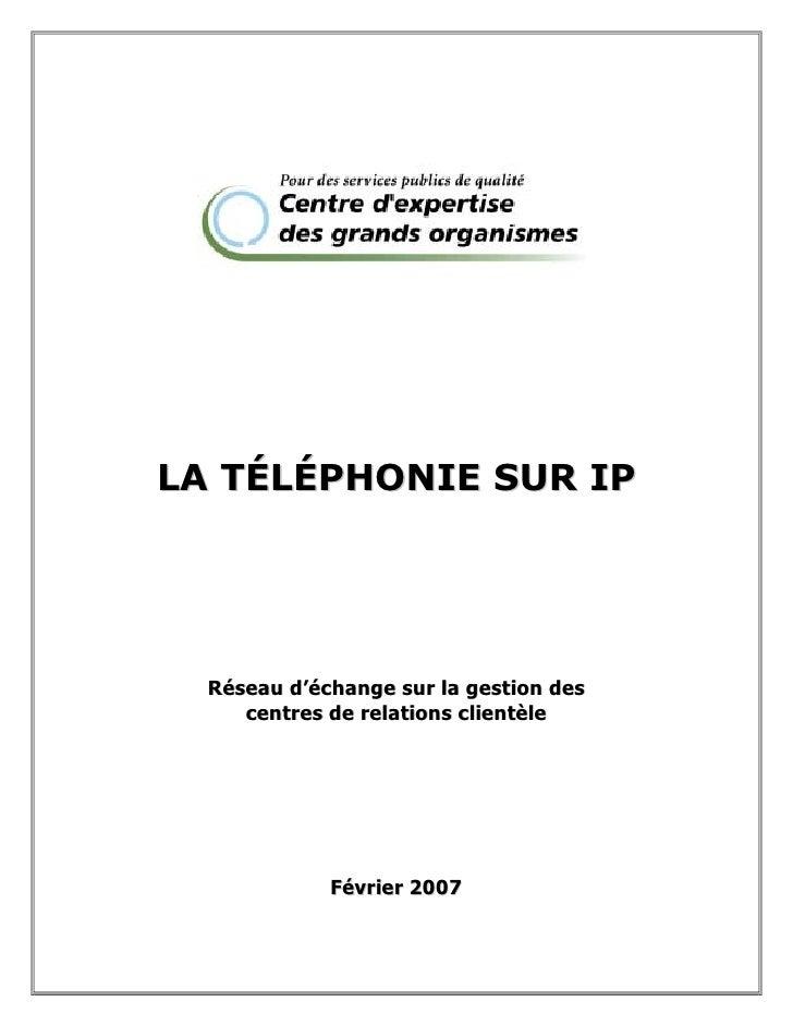 LA TÉLÉPHONIE SUR IP  Réseau d'échange sur la gestion des     centres de relations clientèle             Février 2007