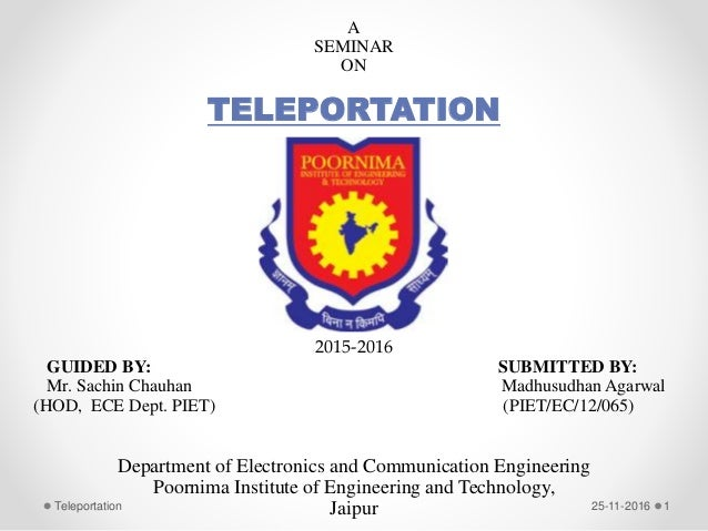 A SEMINAR ON TELEPORTATION 2015-2016 GUIDED BY: SUBMITTED BY: Mr. Sachin Chauhan Madhusudhan Agarwal (HOD, ECE Dept. PIET)...
