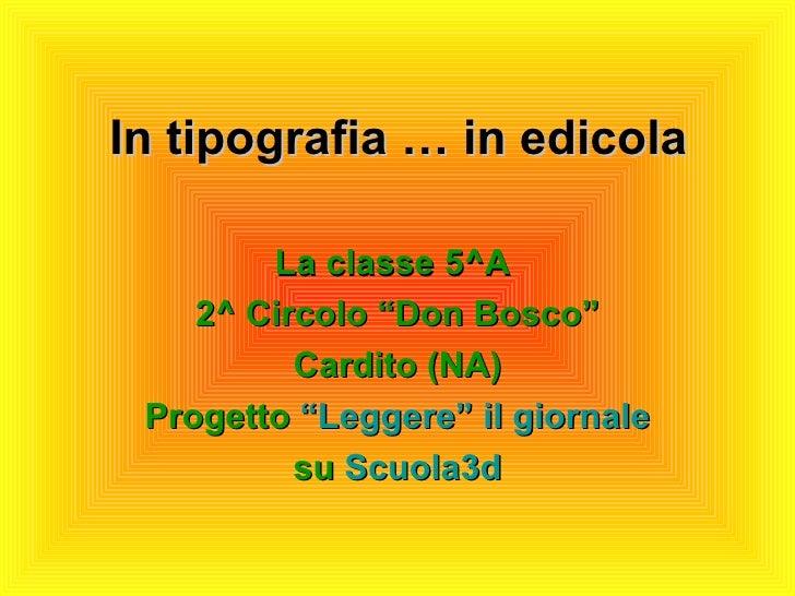 "In tipografia … in edicola <ul><li>La classe 5^A  </li></ul><ul><li>2^ Circolo ""Don Bosco"" </li></ul><ul><li>Cardito (NA) ..."