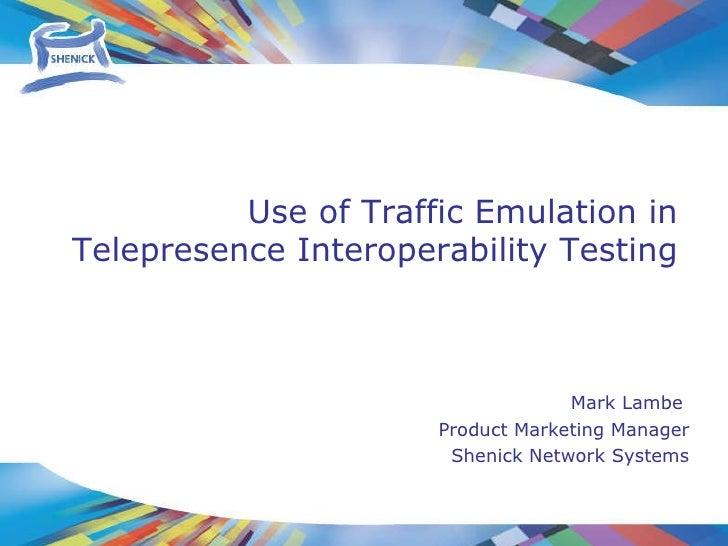 Mark Lambe  Product Marketing Manager Shenick Network Systems Use of Traffic Emulation in  Telepresence Interoperability T...