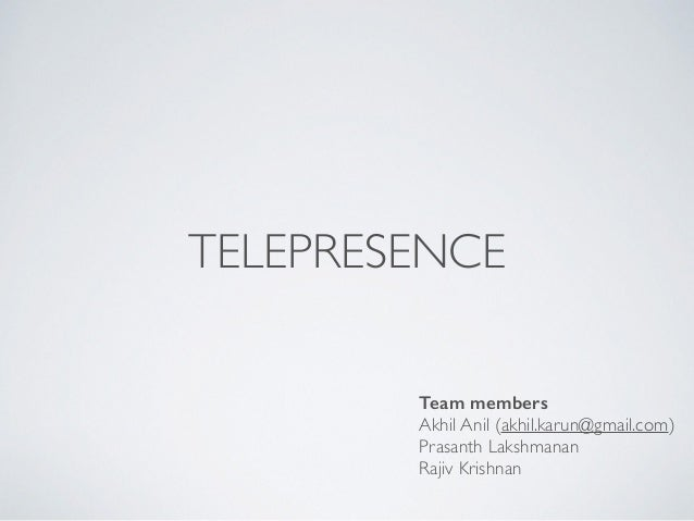 TELEPRESENCE  Team members  Akhil Anil (akhil.karun@gmail.com)  Prasanth Lakshmanan  Rajiv Krishnan