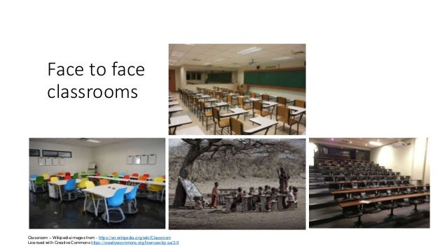 Face to face classrooms Classroom – Wikipedia images from - https://en.wikipedia.org/wiki/Classroom Licensed with Creative...