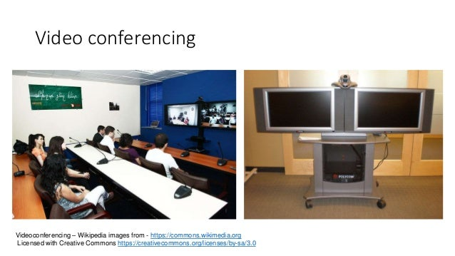 Video conferencing Videoconferencing – Wikipedia images from - https://commons.wikimedia.org Licensed with Creative Common...