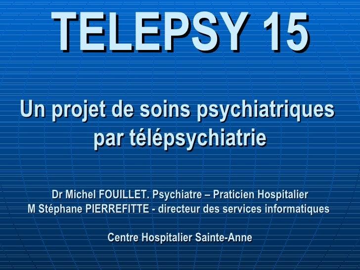 TELEPSY 15 Un projet de soins psychiatriques  par télépsychiatrie Dr Michel FOUILLET. Psychiatre – Praticien Hospitalier M...