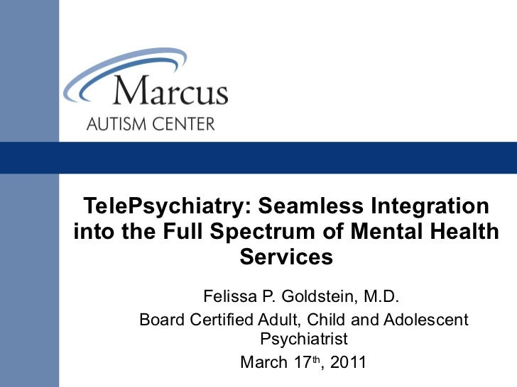 TelePsychiatry:Seamless Integration into the Full Spectrum of Mental Health Services Felissa P. Goldstein, M.D.  Board Ce...
