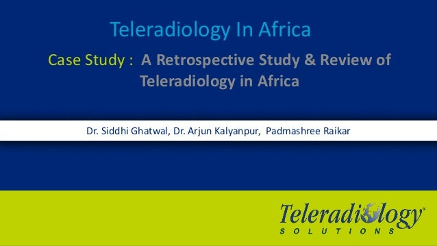 Teleradiology In Africa Case Study : A Retrospective Study & Review of Teleradiology in Africa Dr. Siddhi Ghatwal, Dr. Arj...
