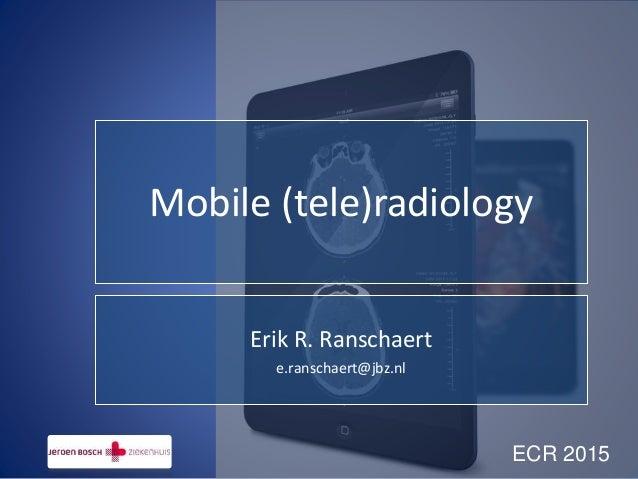 Mobile (tele)radiology Erik R. Ranschaert e.ranschaert@jbz.nl ECR 2015