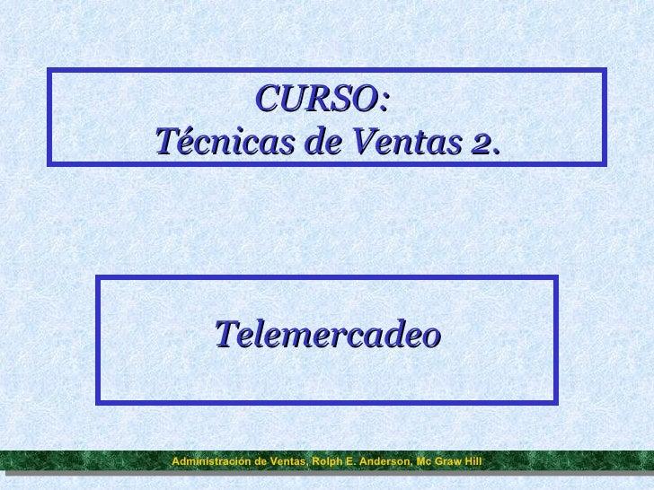 CURSO:  Técnicas de Ventas 2. Telemercadeo Administración de Ventas, Rolph E. Anderson, Mc Graw Hill